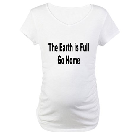 Earth Is Full Go Home (Front) Maternity T-Shirt