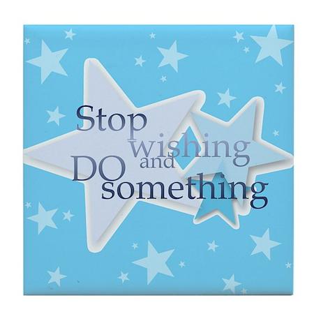 Stop Wishing and Do Something Tile Coaster