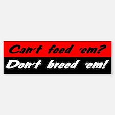 Can't Feed 'Em, Don't Breed 'Em - Bumper Bumper Bumper Sticker