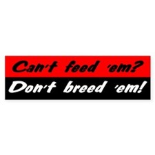 Can't Feed 'Em, Don't Breed 'Em - Bumper Bumper Stickers