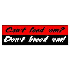 Can't Feed 'Em, Don't Breed 'Em - Bumper Car Sticker