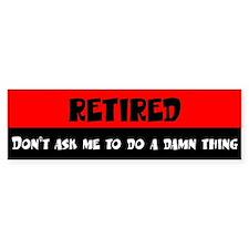 Retired - Don't Ask Me To Do - Bumper Bumper Sticker