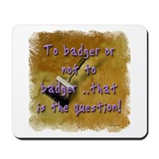 """""""To Badger or Not To Badger?"""" Mousepad"""
