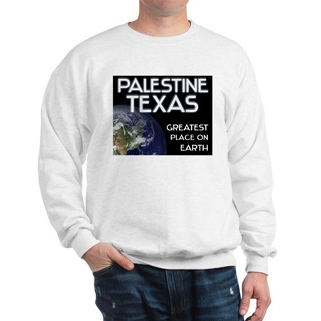 palestine texas - greatest place on earth Sweatshi