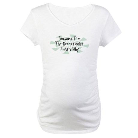 Because Receptionist Maternity T-Shirt