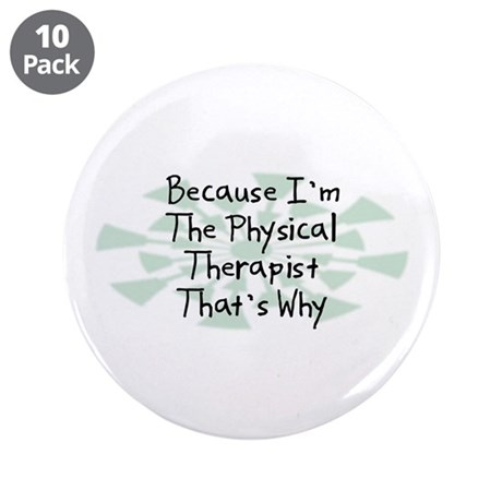 """Because Physical Therapist 3.5"""" Button (10 pack)"""