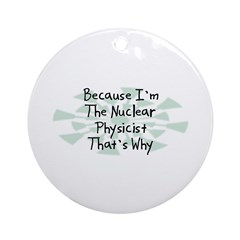 Because Nuclear Physicist Ornament (Round)