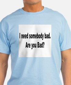 I Need Somebody Bad Humor T-Shirt