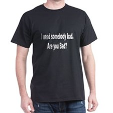 I Need Somebody Bad Humor (Front) T-Shirt