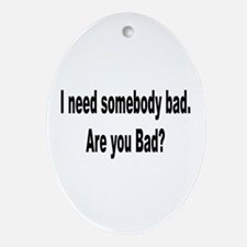 I Need Somebody Bad Humor Oval Ornament