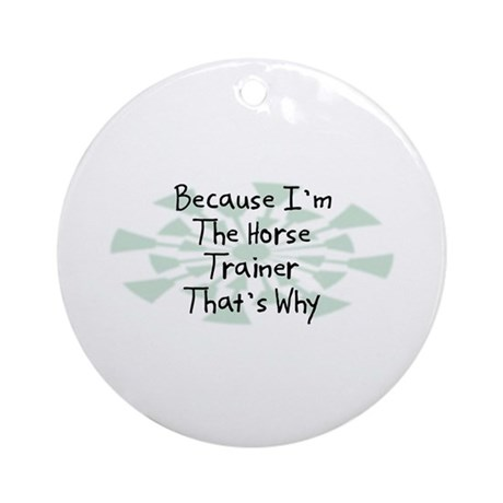 Because Horse Trainer Ornament (Round)