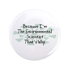 "Because Environmental Scientist 3.5"" Button"