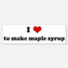 I Love to make maple syrup Bumper Bumper Stickers