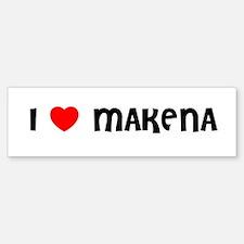 I LOVE MAKENA Bumper Bumper Bumper Sticker