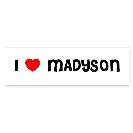I LOVE MADYSON Bumper Sticker