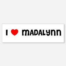 I LOVE MADALYNN Bumper Bumper Bumper Sticker