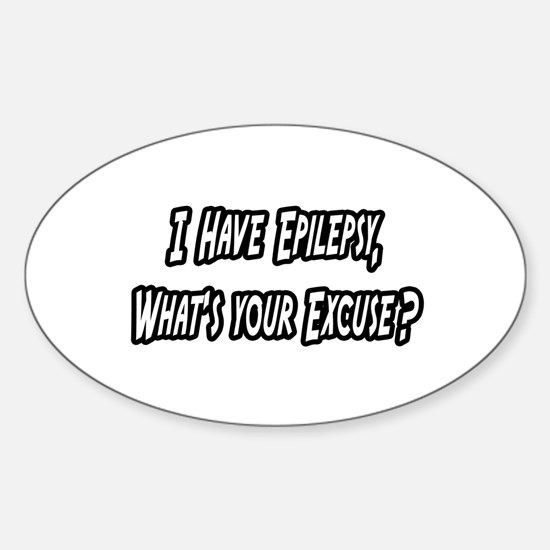 """""""Epilepsy...Your Excuse?"""" Oval Decal"""