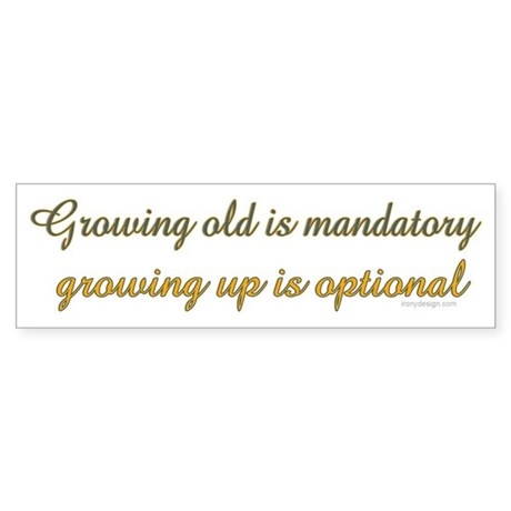 Growing old is mandatory.. Bumper Sticker