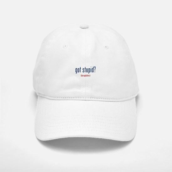 got stupid? (deregulators) Baseball Baseball Cap