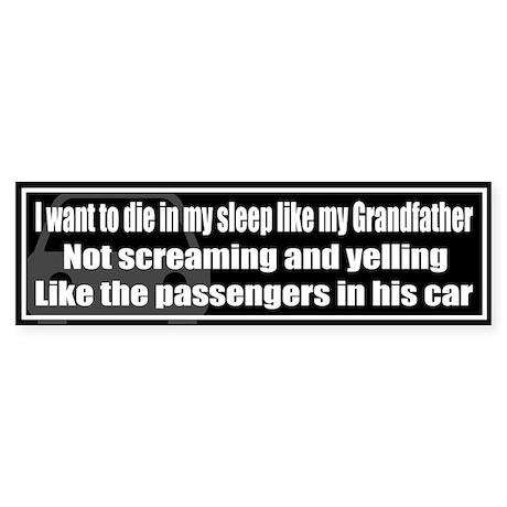 I want to die in my sleep like my Grandfather...