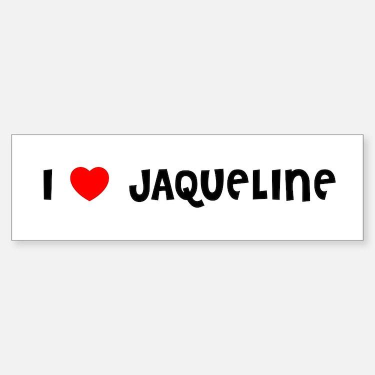 I LOVE JAQUELINE Bumper Bumper Bumper Sticker