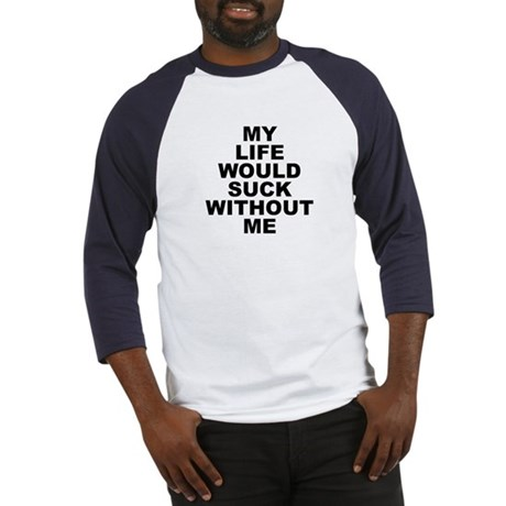 My Life Would Suck Without Me Baseball Jersey