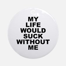 My Life Would Suck Without Me Ornament (Round)