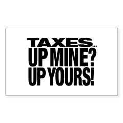 TAXES...UP MINE? UP YOURS! Rectangle Sticker 10 p