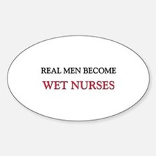 Real Men Become Wet Nurses Oval Decal