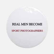 Real Men Become Sport Photographers Ornament (Roun