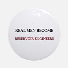 Real Men Become Reservoir Engineers Ornament (Roun
