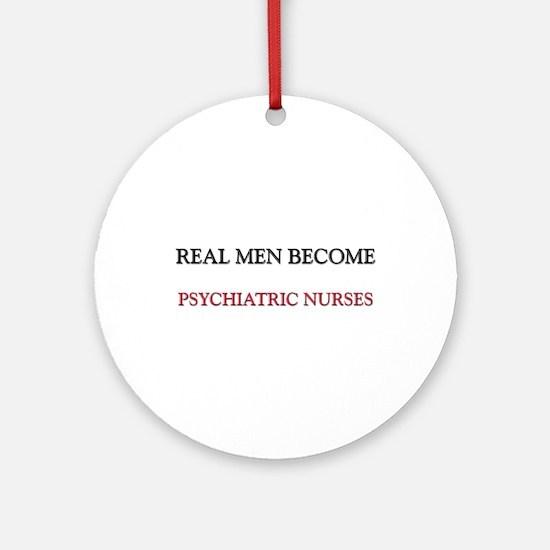 Real Men Become Psychiatric Nurses Ornament (Round