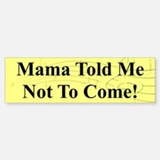 "Mama Told Me Not To Come"" Bumper Bumper Bumper Sticker"