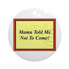 """Mama Told Me Not To Come"""" Ornament (Round)"""