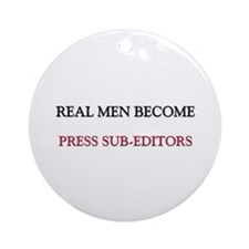 Real Men Become Press Sub-Editors Ornament (Round)