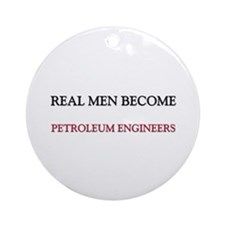 Real Men Become Petroleum Engineers Ornament (Roun