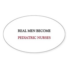Real Men Become Pediatric Nurses Oval Decal