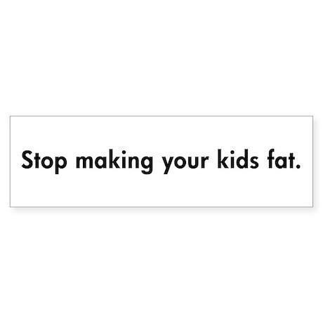Stop making your kids fat. Bumper Sticker