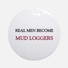 Real Men Become Mud Loggers Ornament (Round)