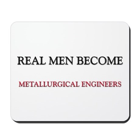 Real Men Become Metallurgical Engineers Mousepad