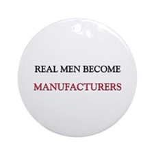 Real Men Become Manufacturers Ornament (Round)