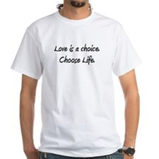 Love is a choice. Choose life. Shirt