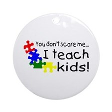 You Dont Scare Me I Teach Kids Ornament (Round)