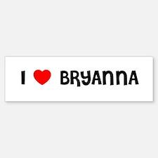I LOVE BRYANNA Bumper Bumper Bumper Sticker