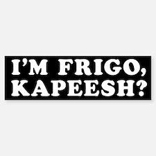 I'm Frigo, Kapeesh? Bumper Bumper Bumper Sticker