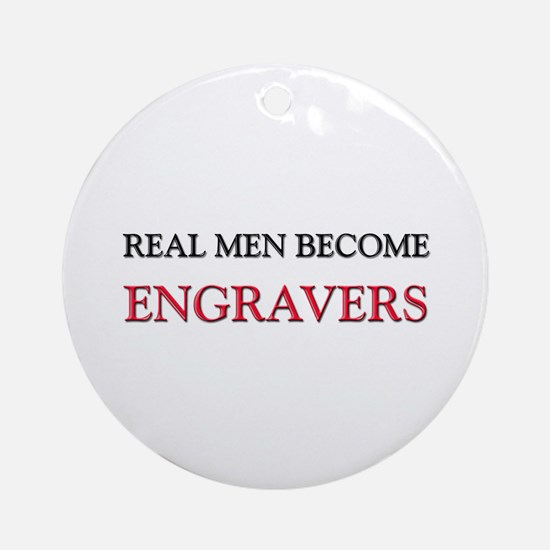 Real Men Become Engravers Ornament (Round)