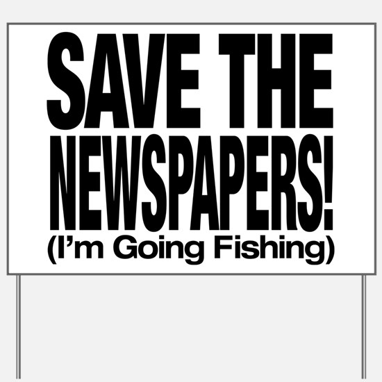 Save The Newspapers! I'm going fishing Yard Sign