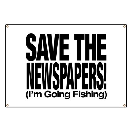 Save The Newspapers! I'm going fishing Banner