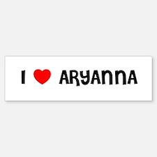 I LOVE ARYANNA Bumper Bumper Bumper Sticker