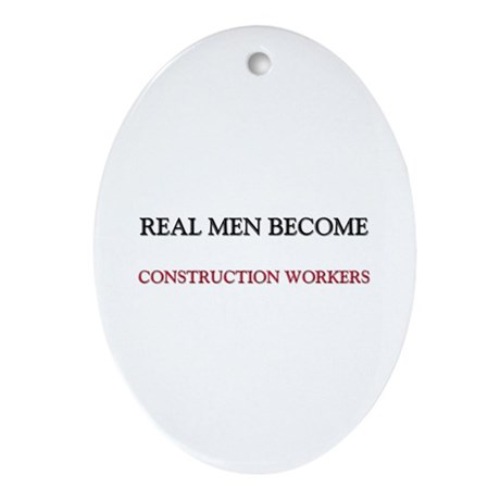 Real Men Become Construction Workers Ornament (Ova
